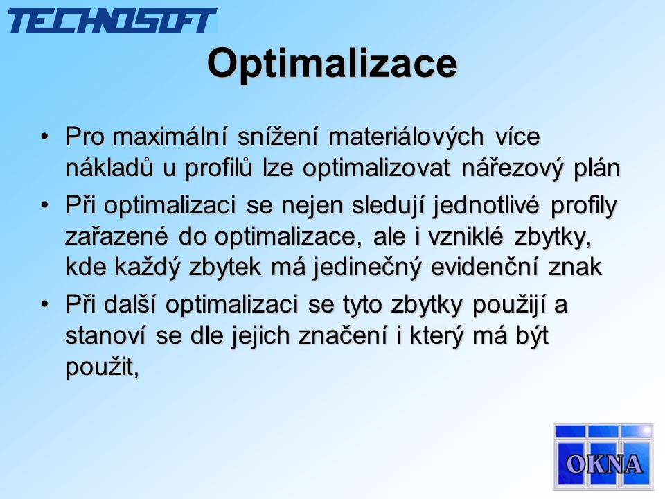 Optimalizace •Pro maximální snížení materiálových více nákladů u profilů lze optimalizovat nářezový plán •Při optimalizaci se nejen sledují jednotlivé profily zařazené do optimalizace, ale i vzniklé zbytky, kde každý zbytek má jedinečný evidenční znak •Při další optimalizaci se tyto zbytky použijí a stanoví se dle jejich značení i který má být použit,