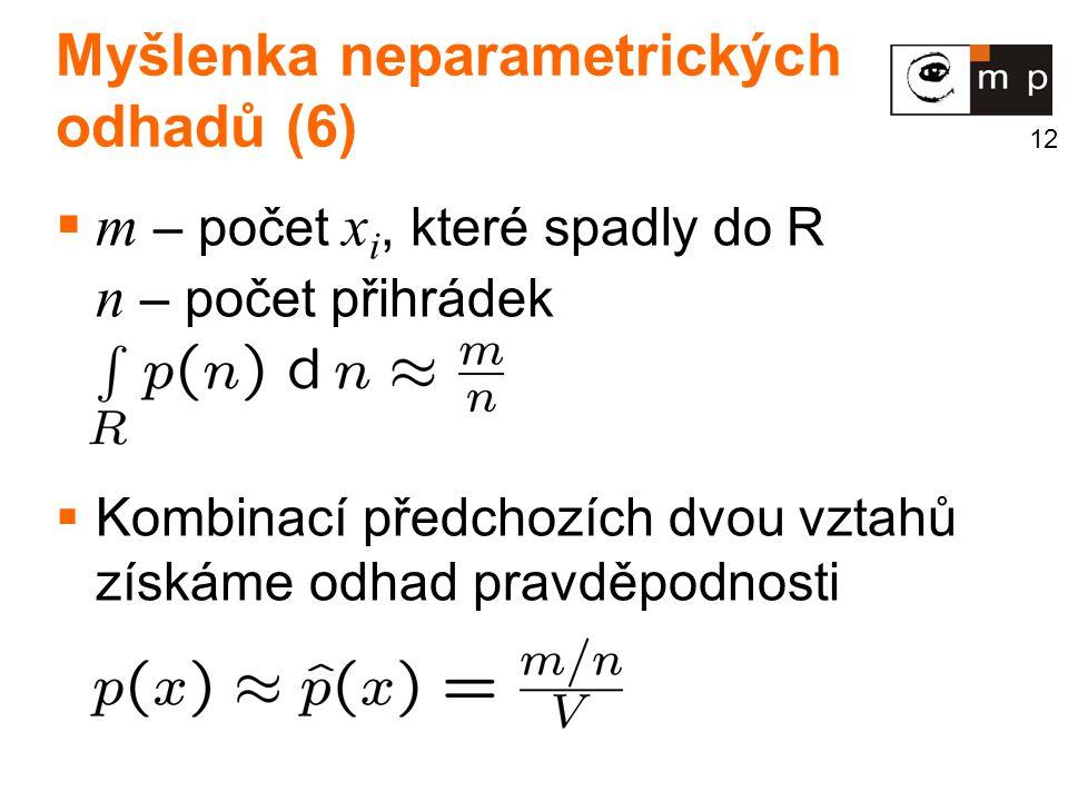 12 Myšlenka neparametrických odhadů (6)  m – počet x i, které spadly do R n – počet přihrádek  Kombinací předchozích dvou vztahů získáme odhad pravděpodnosti