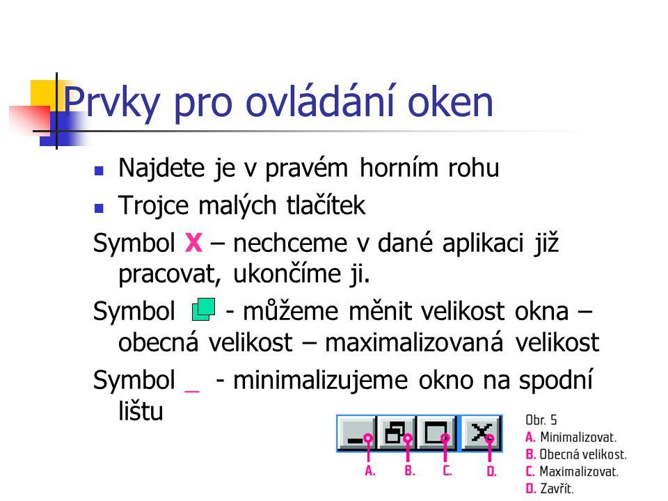 Prvky pro ovládání oken  Najdete je v pravém horním rohu  Trojce malých tlačítek Symbol X – nechceme v dané aplikaci již pracovat, ukončíme ji. Symb