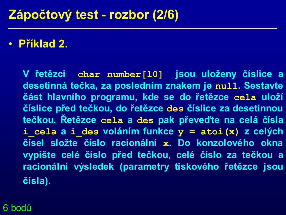 Zápočtový test - rozbor (2/6) • Příklad 2. V řetězci char number[10] jsou uloženy číslice a desetinná tečka, za posledním znakem je null. Sestavte čás