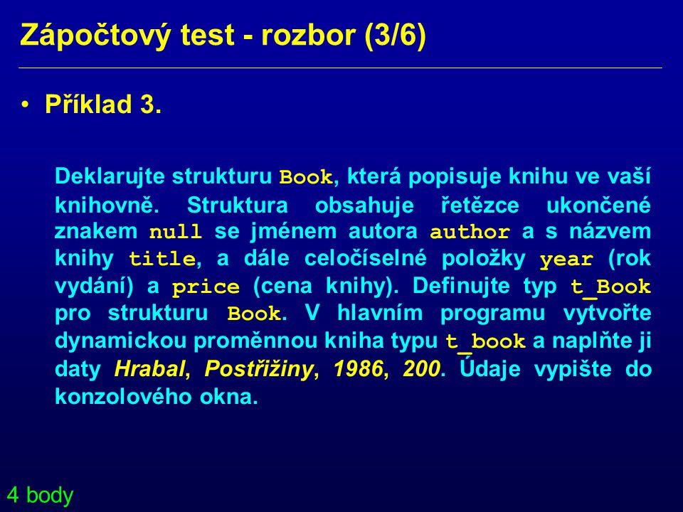 Zápočtový test - rozbor (3/6) • Příklad 3. Deklarujte strukturu Book, která popisuje knihu ve vaší knihovně. Struktura obsahuje řetězce ukončené znake