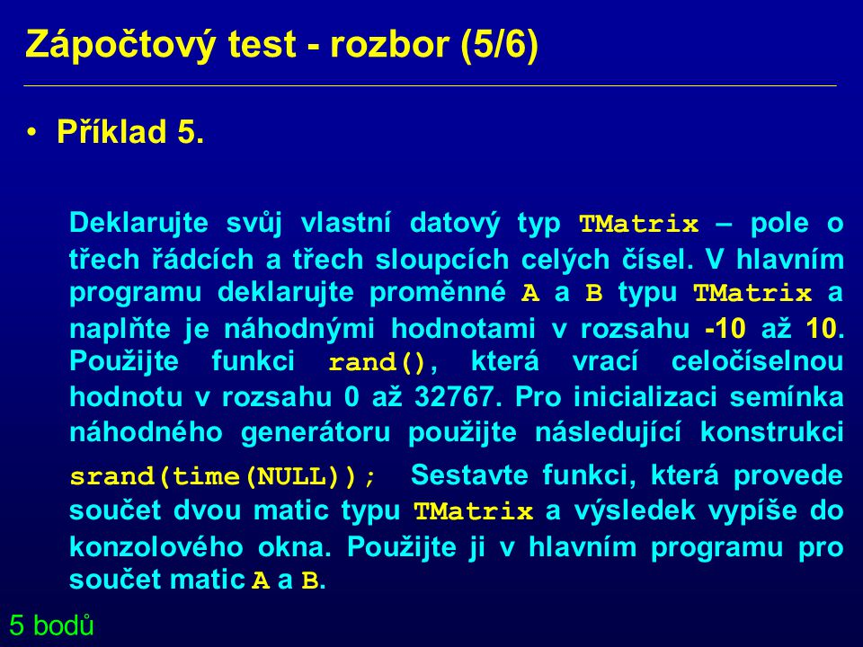 Zápočtový test - rozbor (5/6) • Příklad 5. Deklarujte svůj vlastní datový typ TMatrix – pole o třech řádcích a třech sloupcích celých čísel. V hlavním