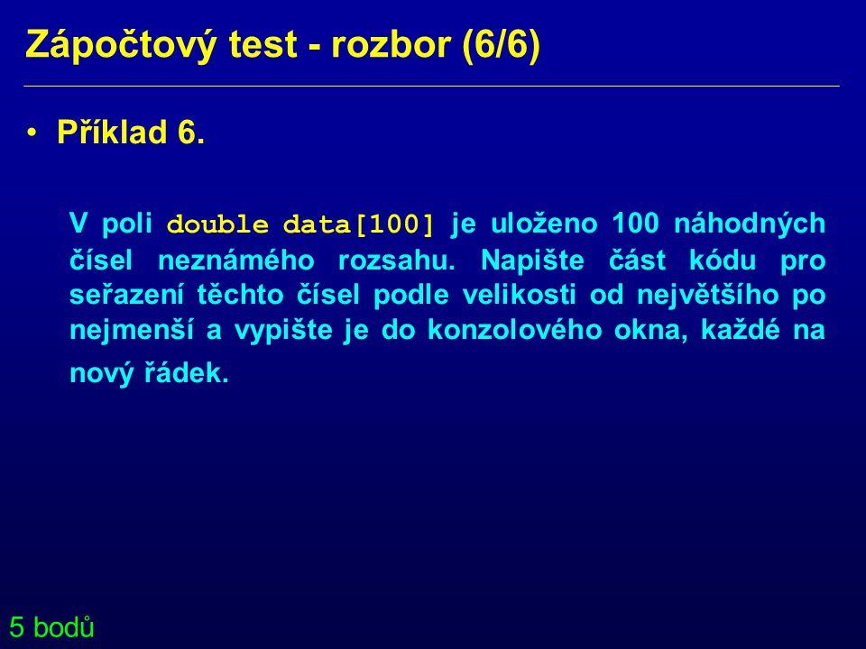 Zápočtový test - rozbor (6/6) • Příklad 6. V poli double data[100] je uloženo 100 náhodných čísel neznámého rozsahu. Napište část kódu pro seřazení tě