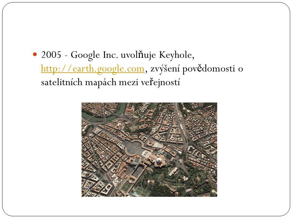  2005 - Google Inc. uvol ň uje Keyhole, http://earth.google.com, zvýšení pov ě domosti o satelitních mapách mezi ve ř ejností http://earth.google.com