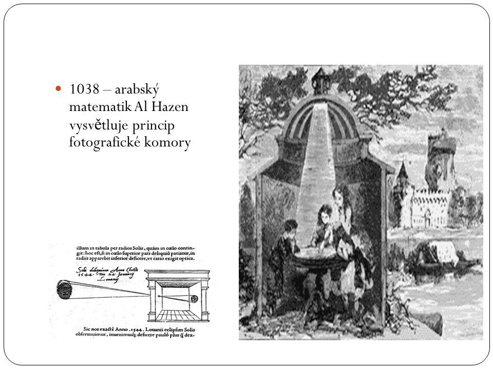  1038 – arabský matematik Al Hazen vysv ě tluje princip fotografické komory