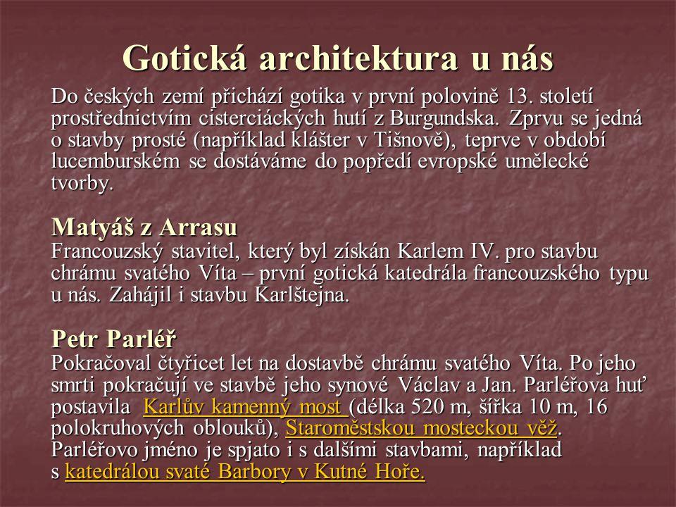 Gotická architektura u nás Do českých zemí přichází gotika v první polovině 13. století prostřednictvím cisterciáckých hutí z Burgundska. Zprvu se jed