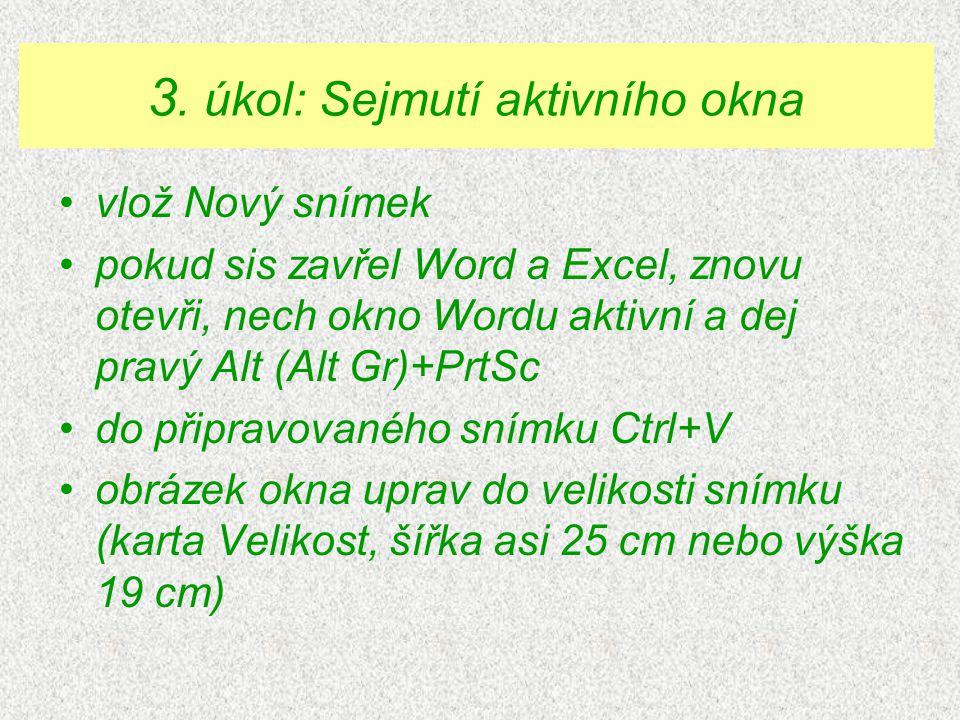 •vlož Nový snímek •pokud sis zavřel Word a Excel, znovu otevři, nech okno Wordu aktivní a dej pravý Alt (Alt Gr)+PrtSc •do připravovaného snímku Ctrl+V •obrázek okna uprav do velikosti snímku (karta Velikost, šířka asi 25 cm nebo výška 19 cm) 3.
