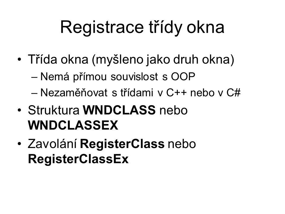 Registrace třídy okna •Třída okna (myšleno jako druh okna) –Nemá přímou souvislost s OOP –Nezaměňovat s třídami v C++ nebo v C# •Struktura WNDCLASS nebo WNDCLASSEX •Zavolání RegisterClass nebo RegisterClassEx
