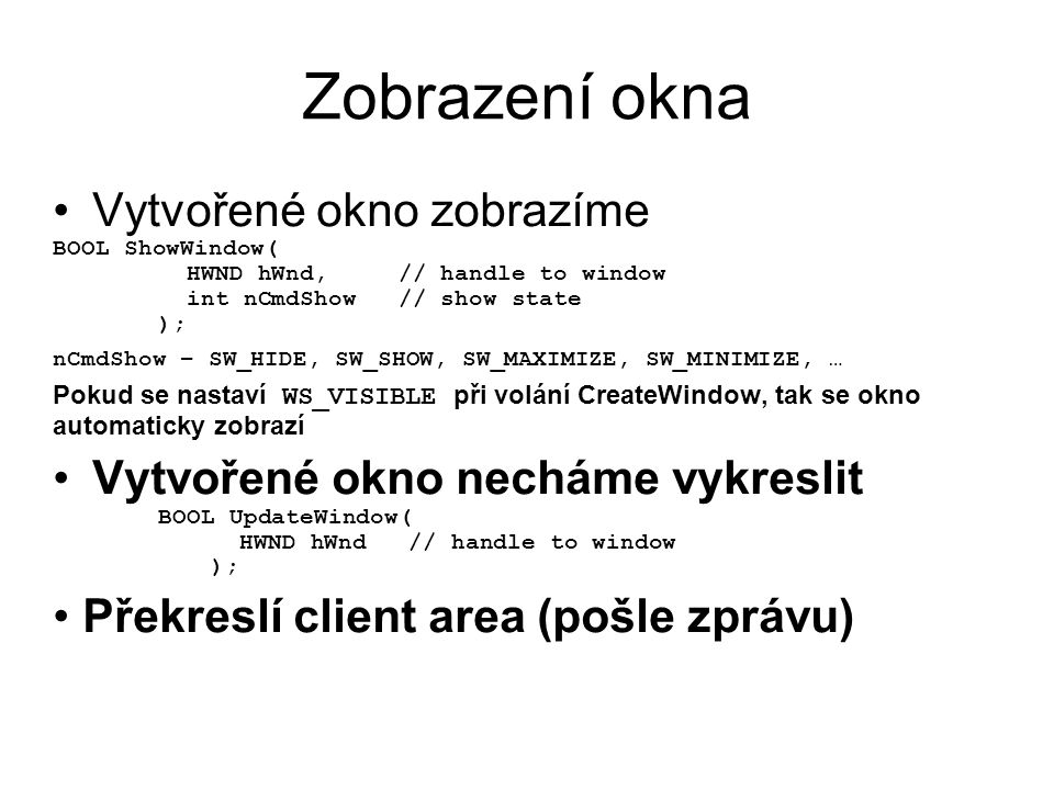 Zobrazení okna •Vytvořené okno zobrazíme BOOL ShowWindow( HWND hWnd, // handle to window int nCmdShow // show state ); nCmdShow – SW_HIDE, SW_SHOW, SW_MAXIMIZE, SW_MINIMIZE, … Pokud se nastaví WS_VISIBLE při volání CreateWindow, tak se okno automaticky zobrazí •Vytvořené okno necháme vykreslit BOOL UpdateWindow( HWND hWnd // handle to window ); • Překreslí client area (pošle zprávu)