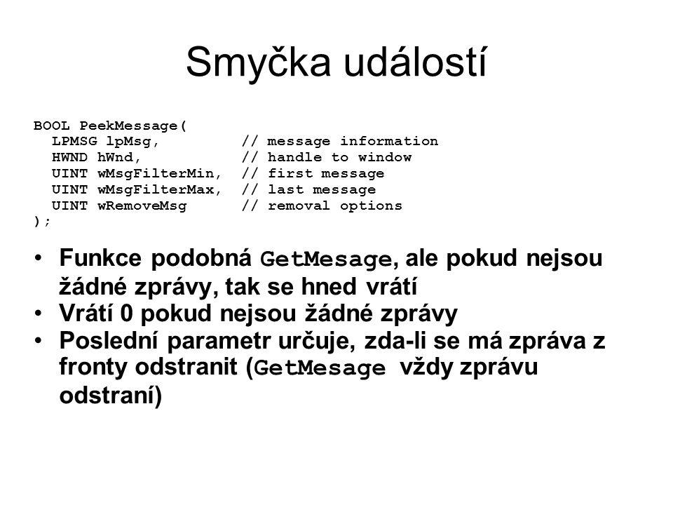Smyčka událostí BOOL PeekMessage( LPMSG lpMsg, // message information HWND hWnd, // handle to window UINT wMsgFilterMin, // first message UINT wMsgFilterMax, // last message UINT wRemoveMsg // removal options ); •Funkce podobná GetMesage, ale pokud nejsou žádné zprávy, tak se hned vrátí •Vrátí 0 pokud nejsou žádné zprávy •Poslední parametr určuje, zda-li se má zpráva z fronty odstranit ( GetMesage vždy zprávu odstraní)