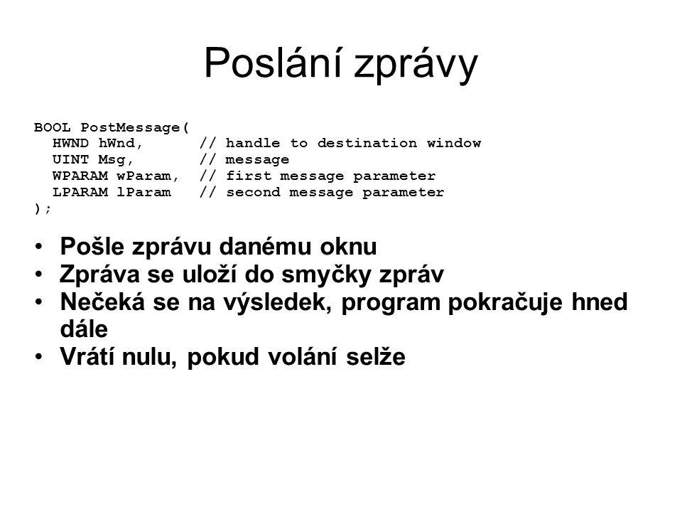 Poslání zprávy BOOL PostMessage( HWND hWnd, // handle to destination window UINT Msg, // message WPARAM wParam, // first message parameter LPARAM lParam // second message parameter ); •Pošle zprávu danému oknu •Zpráva se uloží do smyčky zpráv •Nečeká se na výsledek, program pokračuje hned dále •Vrátí nulu, pokud volání selže