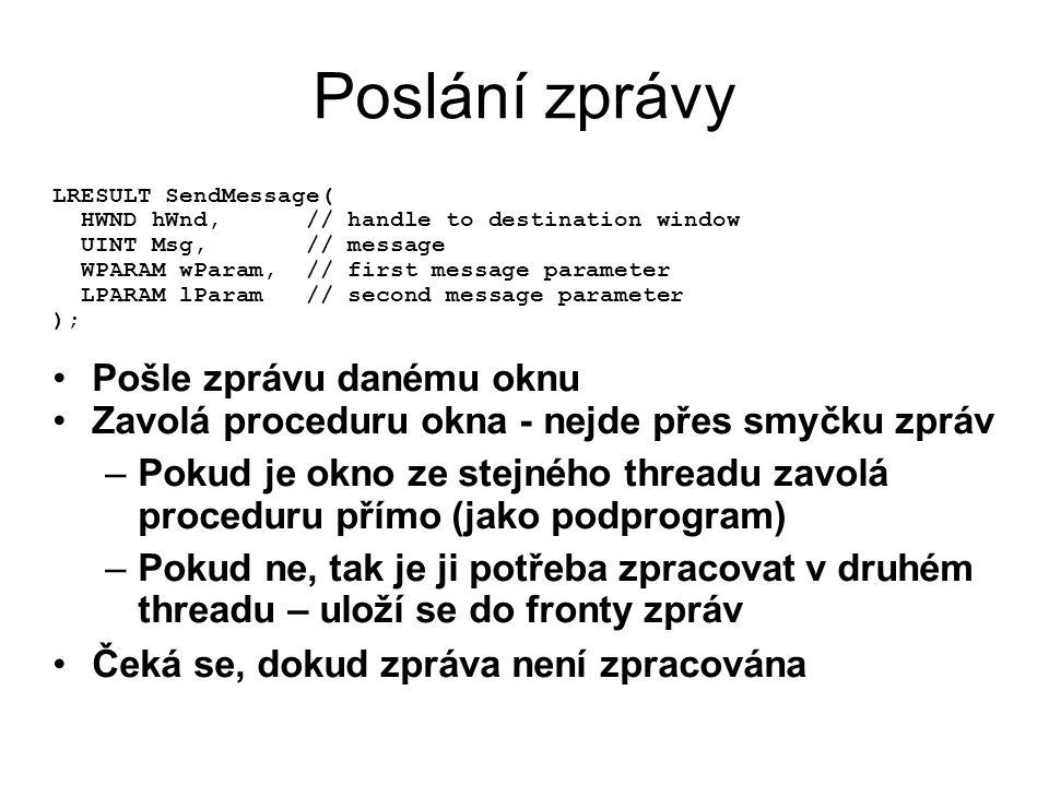 Poslání zprávy LRESULT SendMessage( HWND hWnd, // handle to destination window UINT Msg, // message WPARAM wParam, // first message parameter LPARAM lParam // second message parameter ); •Pošle zprávu danému oknu •Zavolá proceduru okna - nejde přes smyčku zpráv –Pokud je okno ze stejného threadu zavolá proceduru přímo (jako podprogram) –Pokud ne, tak je ji potřeba zpracovat v druhém threadu – uloží se do fronty zpráv •Čeká se, dokud zpráva není zpracována