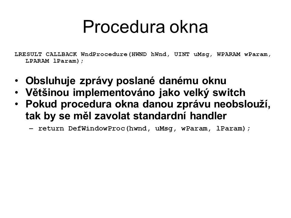 Procedura okna LRESULT CALLBACK WndProcedure(HWND hWnd, UINT uMsg, WPARAM wParam, LPARAM lParam); •Obsluhuje zprávy poslané danému oknu •Většinou impl