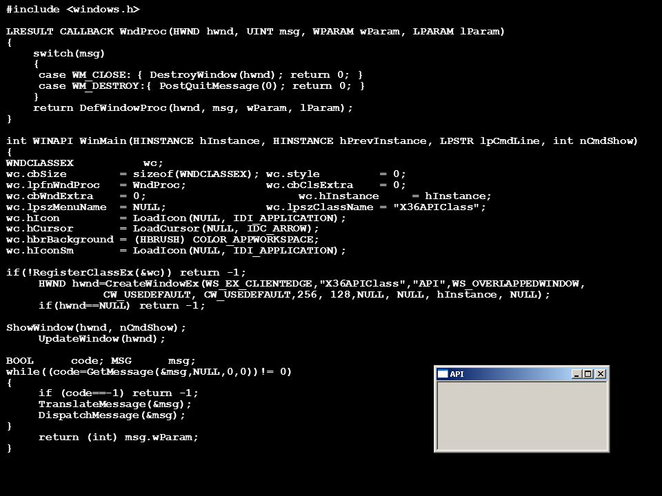 #include LRESULT CALLBACK WndProc(HWND hwnd, UINT msg, WPARAM wParam, LPARAM lParam) { switch(msg) { case WM_CLOSE:{ DestroyWindow(hwnd); return 0; } case WM_DESTROY:{ PostQuitMessage(0); return 0; } } return DefWindowProc(hwnd, msg, wParam, lParam); } int WINAPI WinMain(HINSTANCE hInstance, HINSTANCE hPrevInstance, LPSTR lpCmdLine, int nCmdShow) { WNDCLASSEX wc; wc.cbSize = sizeof(WNDCLASSEX);wc.style = 0; wc.lpfnWndProc = WndProc;wc.cbClsExtra = 0; wc.cbWndExtra = 0;wc.hInstance = hInstance; wc.lpszMenuName = NULL;wc.lpszClassName = X36APIClass ; wc.hIcon = LoadIcon(NULL, IDI_APPLICATION); wc.hCursor = LoadCursor(NULL, IDC_ARROW); wc.hbrBackground = (HBRUSH) COLOR_APPWORKSPACE; wc.hIconSm = LoadIcon(NULL, IDI_APPLICATION); if(!RegisterClassEx(&wc)) return -1; HWND hwnd=CreateWindowEx(WS_EX_CLIENTEDGE, X36APIClass , API ,WS_OVERLAPPEDWINDOW, CW_USEDEFAULT, CW_USEDEFAULT,256, 128,NULL, NULL, hInstance, NULL); if(hwnd==NULL) return -1; ShowWindow(hwnd, nCmdShow); UpdateWindow(hwnd); BOOLcode; MSGmsg; while((code=GetMessage(&msg,NULL,0,0))!= 0) { if (code==-1) return -1; TranslateMessage(&msg); DispatchMessage(&msg); } return (int) msg.wParam; }