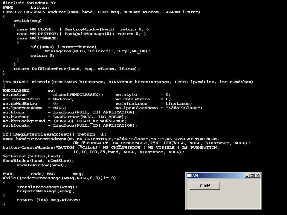 #include HWNDbutton; LRESULT CALLBACK WndProc(HWND hwnd, UINT msg, WPARAM wParam, LPARAM lParam) { switch(msg) { case WM_CLOSE:{ DestroyWindow(hwnd); return 0; } case WM_DESTROY:{ PostQuitMessage(0); return 0; } case WM_COMMAND: { if((HWND) lParam==button) MessageBox(NULL, Clicked! , Hey ,MB_OK); return 0; } return DefWindowProc(hwnd, msg, wParam, lParam); } int WINAPI WinMain(HINSTANCE hInstance, HINSTANCE hPrevInstance, LPSTR lpCmdLine, int nCmdShow) { WNDCLASSEX wc; wc.cbSize = sizeof(WNDCLASSEX);wc.style = 0; wc.lpfnWndProc = WndProc;wc.cbClsExtra = 0; wc.cbWndExtra = 0;wc.hInstance = hInstance; wc.lpszMenuName = NULL;wc.lpszClassName = X36APIClass ; wc.hIcon = LoadIcon(NULL, IDI_APPLICATION); wc.hCursor = LoadCursor(NULL, IDC_ARROW); wc.hbrBackground = (HBRUSH) COLOR_APPWORKSPACE; wc.hIconSm = LoadIcon(NULL, IDI_APPLICATION); if(!RegisterClassEx(&wc)) return -1; HWND hwnd=CreateWindowEx(WS_EX_CLIENTEDGE, X36APIClass , API ,WS_OVERLAPPEDWINDOW, CW_USEDEFAULT, CW_USEDEFAULT,256, 128,NULL, NULL, hInstance, NULL); button=CreateWindow( BUTTON , Click! ,WS_CHILDWINDOW | WS_VISIBLE | BS_PUSHBUTTON, 10,10,100,25,hwnd, NULL, hInstance, NULL); SetParent(button,hwnd); ShowWindow(hwnd, nCmdShow); UpdateWindow(hwnd); BOOLcode; MSGmsg; while((code=GetMessage(&msg,NULL,0,0))!= 0) { TranslateMessage(&msg); DispatchMessage(&msg); } return (int) msg.wParam; }