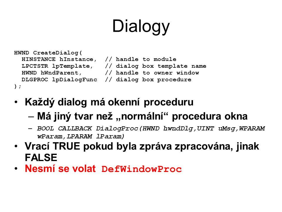 "Dialogy HWND CreateDialog( HINSTANCE hInstance, // handle to module LPCTSTR lpTemplate, // dialog box template name HWND hWndParent, // handle to owner window DLGPROC lpDialogFunc // dialog box procedure ); •Každý dialog má okenní proceduru –Má jiný tvar než ""normální procedura okna – BOOL CALLBACK DialogProc(HWND hwndDlg,UINT uMsg,WPARAM wParam,LPARAM lParam) •Vrací TRUE pokud byla zpráva zpracována, jinak FALSE •Nesmí se volat DefWindowProc"