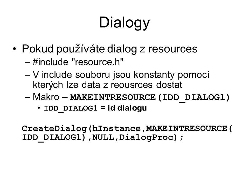 Dialogy •Pokud používáte dialog z resources –#include resource.h –V include souboru jsou konstanty pomocí kterých lze data z reousrces dostat –Makro – MAKEINTRESOURCE(IDD_DIALOG1) • IDD_DIALOG1 = id dialogu CreateDialog(hInstance,MAKEINTRESOURCE( IDD_DIALOG1),NULL,DialogProc);