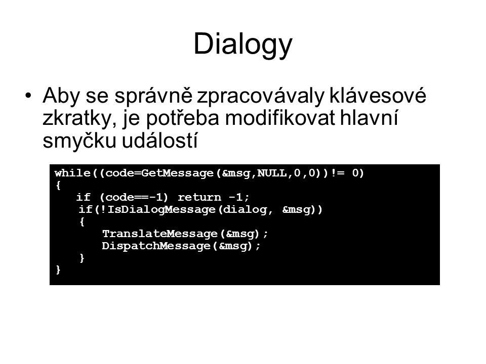Dialogy •Aby se správně zpracovávaly klávesové zkratky, je potřeba modifikovat hlavní smyčku událostí while((code=GetMessage(&msg,NULL,0,0))!= 0) { if (code==-1) return -1; if(!IsDialogMessage(dialog, &msg)) { TranslateMessage(&msg); DispatchMessage(&msg); }