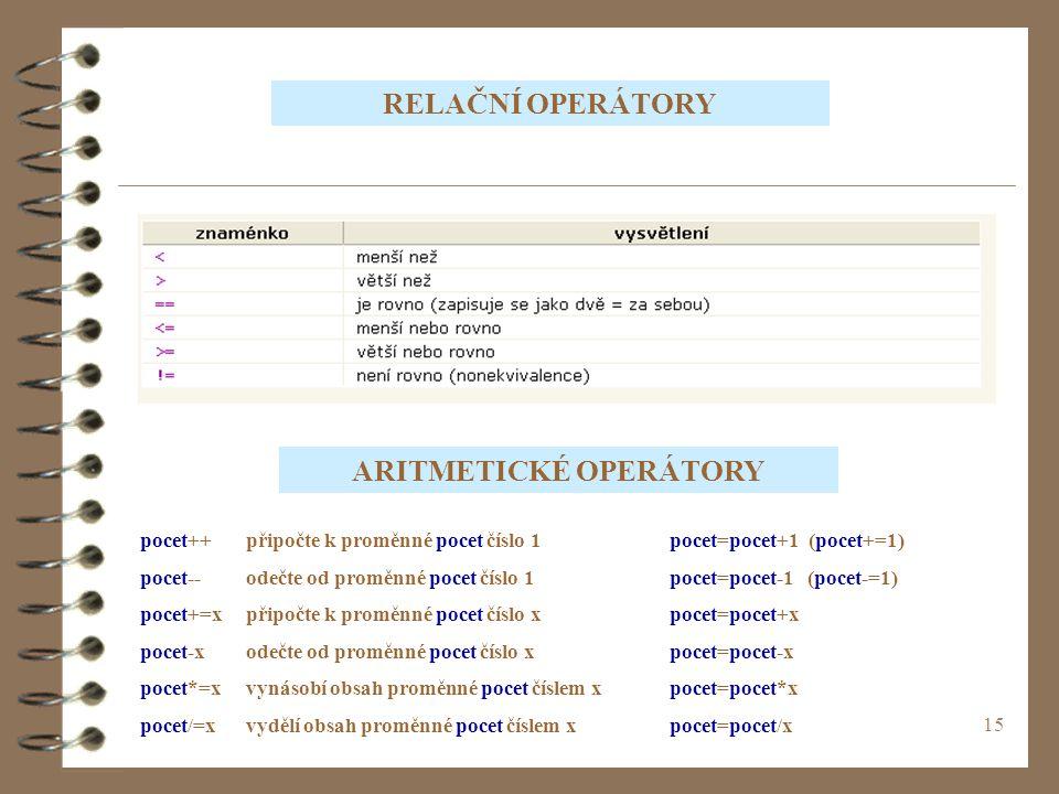 15 RELAČNÍ OPERÁTORY ARITMETICKÉ OPERÁTORY pocet++připočte k proměnné pocet číslo 1pocet=pocet+1 (pocet+=1) pocet--odečte od proměnné pocet číslo 1poc