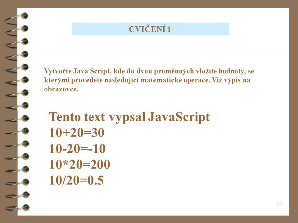 17 Tento text vypsal JavaScript 10+20=30 10-20=-10 10*20=200 10/20=0.5 CVIČENÍ 1 Vytvořte Java Script, kde do dvou proměnných vložíte hodnoty, se kter