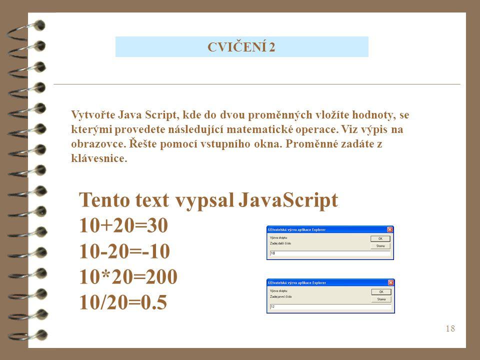 18 CVIČENÍ 2 Vytvořte Java Script, kde do dvou proměnných vložíte hodnoty, se kterými provedete následující matematické operace. Viz výpis na obrazovc