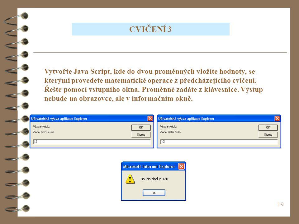 19 CVIČENÍ 3 Vytvořte Java Script, kde do dvou proměnných vložíte hodnoty, se kterými provedete matematické operace z předcházejícího cvičení. Řešte p