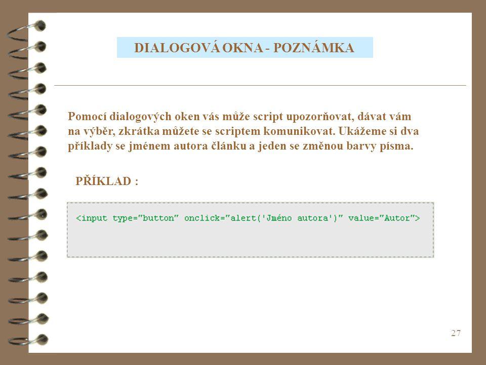 27 DIALOGOVÁ OKNA - POZNÁMKA Pomocí dialogových oken vás může script upozorňovat, dávat vám na výběr, zkrátka můžete se scriptem komunikovat. Ukážeme