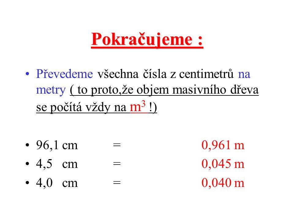 A nyní spočítáme objem vlysů : •Z•Zopakujeme si jak : U masivního dřeva počítáme o oo objem (a x b x c) d dd délka x šířka x tloušťka dílce a výsledek