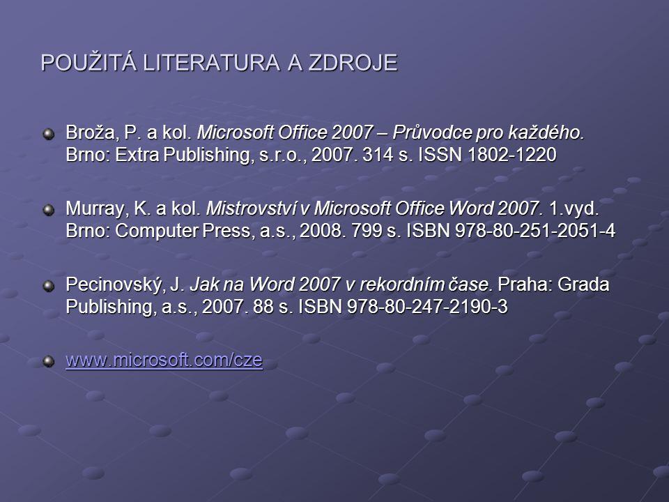 POUŽITÁ LITERATURA A ZDROJE Broža, P. a kol. Microsoft Office 2007 – Průvodce pro každého. Brno: Extra Publishing, s.r.o., 2007. 314 s. ISSN 1802-1220