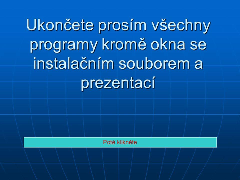 Ukončete prosím všechny programy kromě okna se instalačním souborem a prezentací Poté klikněte