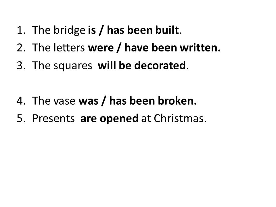 1.The bridge is / has been built. 2.The letters were / have been written. 3.The squares will be decorated. 4.The vase was / has been broken. 5.Present