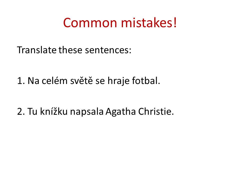Common mistakes! Translate these sentences: 1. Na celém světě se hraje fotbal. 2. Tu knížku napsala Agatha Christie.