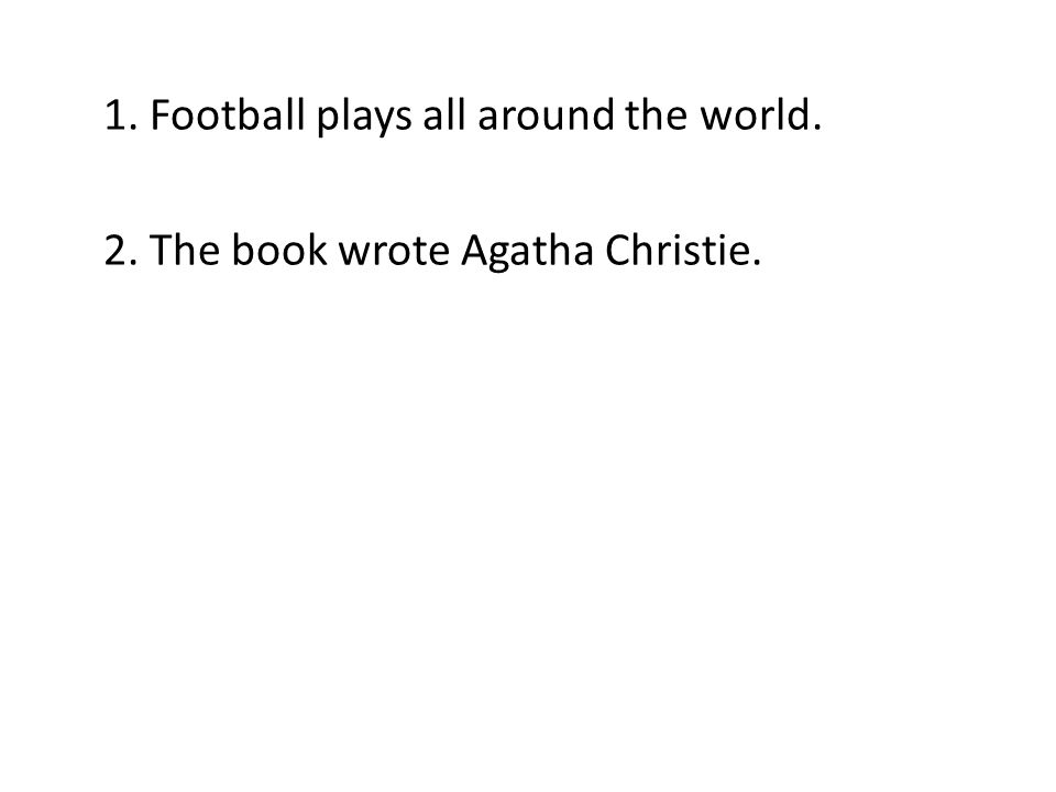 1. Football plays all around the world. 2. The book wrote Agatha Christie.