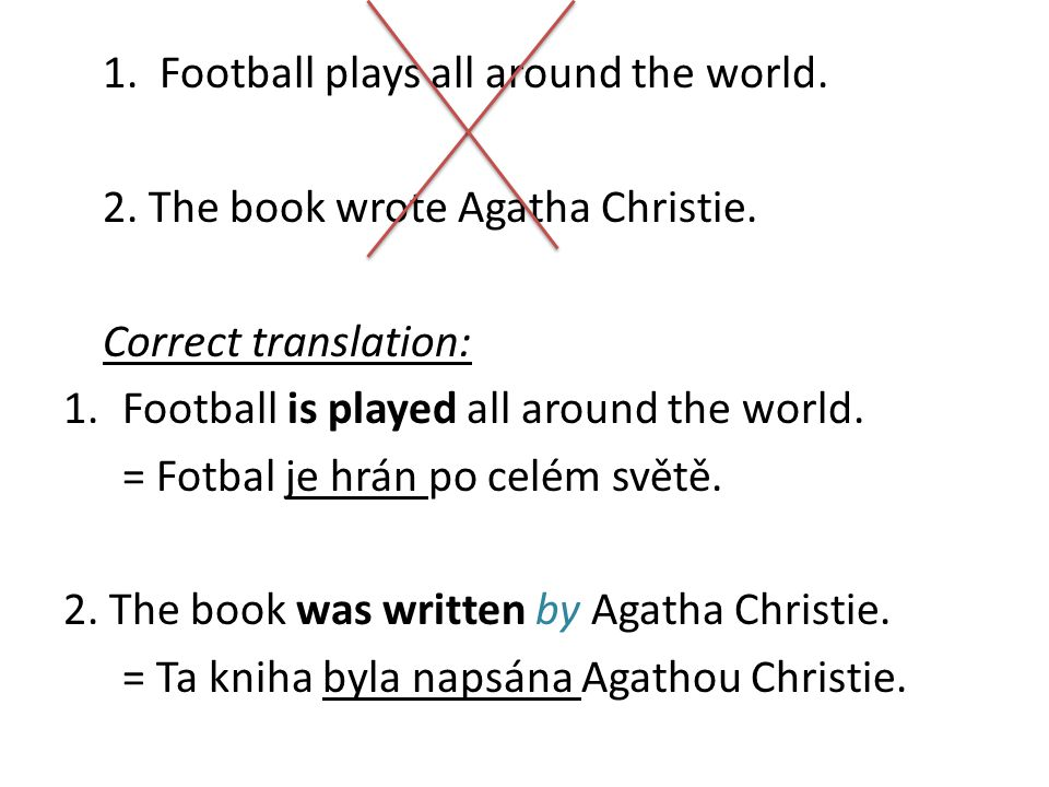 1. Football plays all around the world. 2. The book wrote Agatha Christie. Correct translation: 1.Football is played all around the world. = Fotbal je