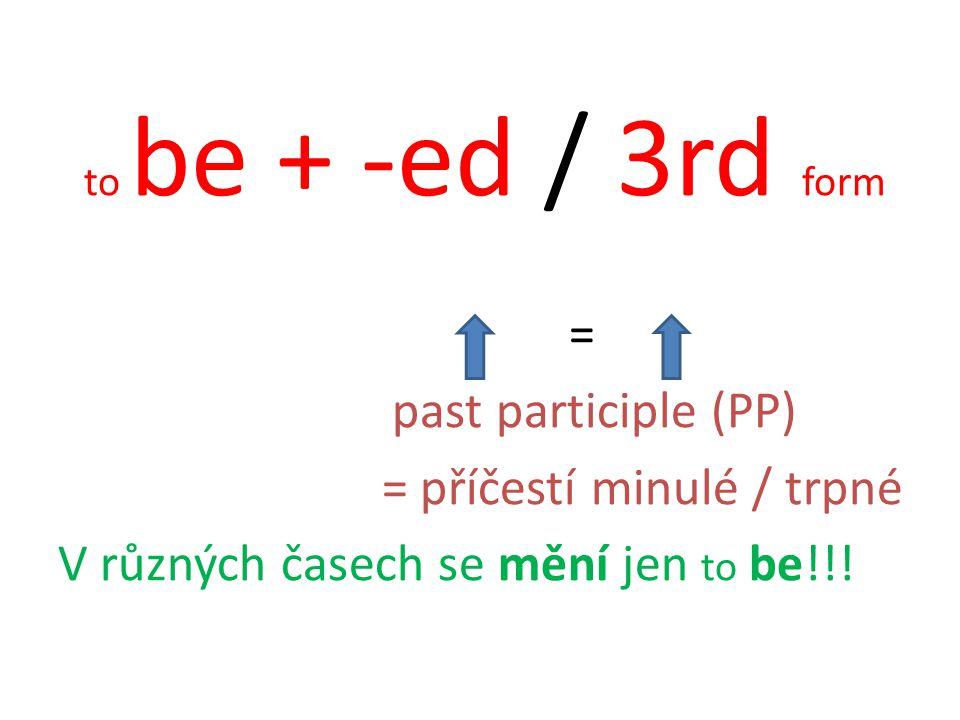 to be + -ed / 3rd form = past participle (PP) = příčestí minulé / trpné V různých časech se mění jen to be!!!