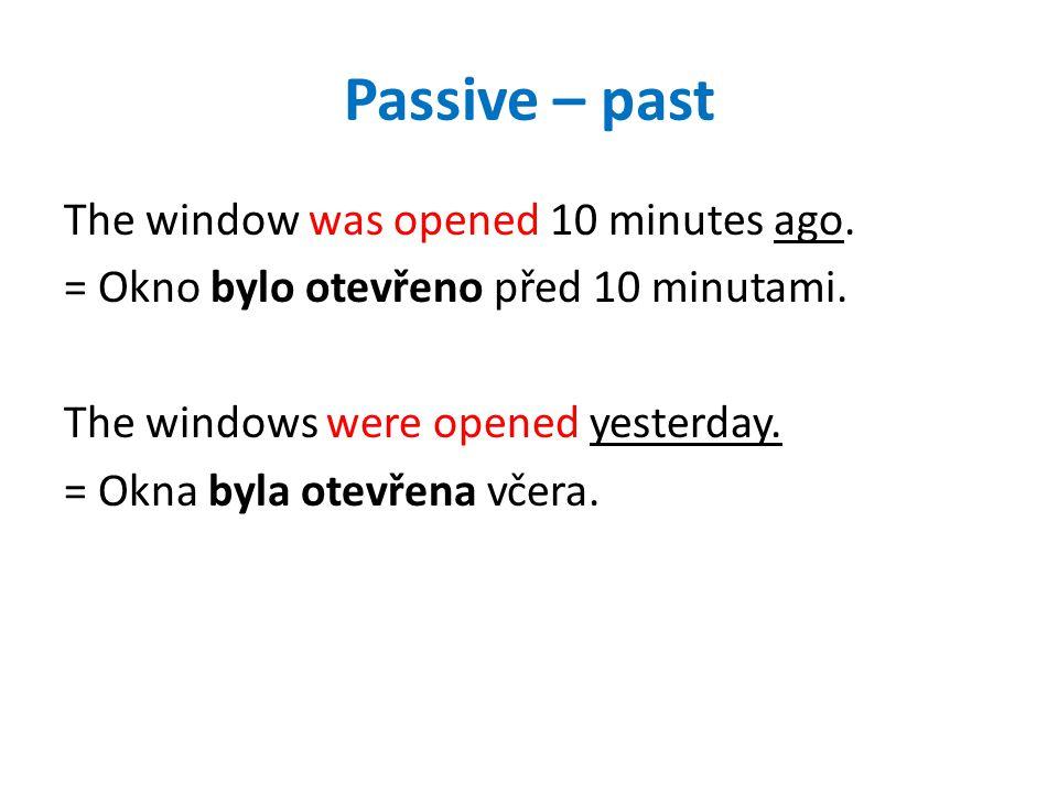 Passive – past The window was opened 10 minutes ago. = Okno bylo otevřeno před 10 minutami. The windows were opened yesterday. = Okna byla otevřena vč