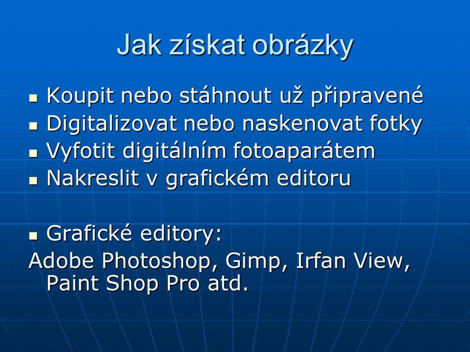 Jak získat obrázky  Koupit nebo stáhnout už připravené  Digitalizovat nebo naskenovat fotky  Vyfotit digitálním fotoaparátem  Nakreslit v grafickém editoru  Grafické editory: Adobe Photoshop, Gimp, Irfan View, Paint Shop Pro atd.