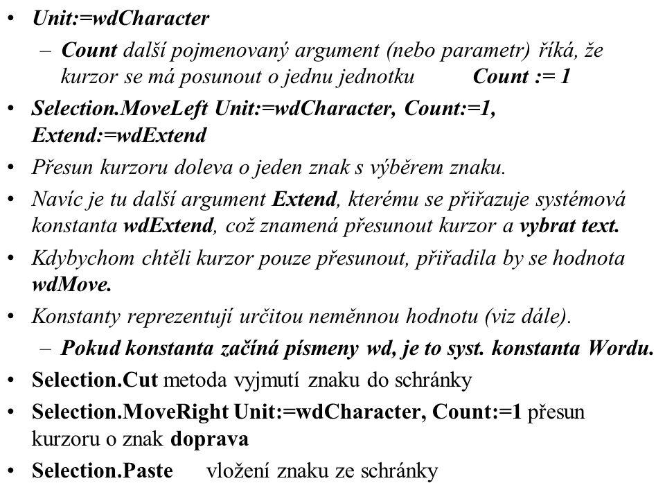 •Unit:=wdCharacter –Count další pojmenovaný argument (nebo parametr)říká, že kurzor se má posunout o jednu jednotkuCount := 1 •Selection.MoveLeft Unit:=wdCharacter, Count:=1, Extend:=wdExtend •Přesun kurzoru doleva o jeden znak s výběrem znaku.