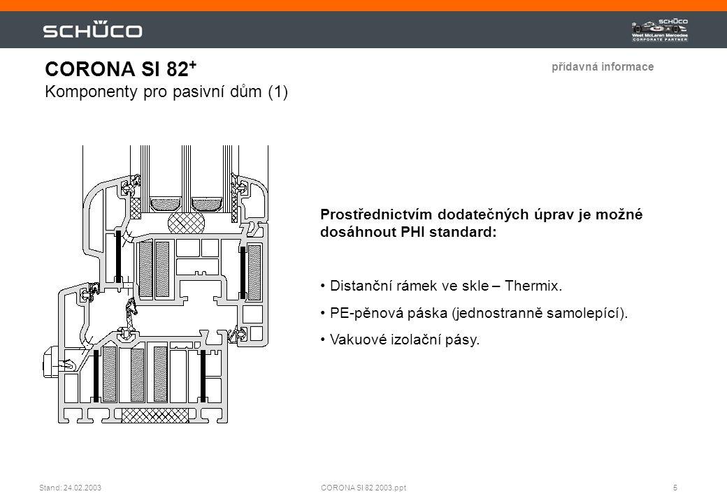 6CORONA SI 82 2003.pptStand: 24.02.2003 Výpočtové hodnoty z Institutu pro pasivní domy (PHI), Darmstadt: • koeficient přestupu tepla rámu: U f = 0,75 (  0,02) [W/(m²K)] • délkový koeficient přestupu tepla na okraji skla:  = 0,033 (  0,002) [W/(m²K)] • koeficient přestupu tepla okna: U W = 0.8 (  0,02) [W/(m²K)] s U g = 0,7 W/(m²K) Rozměry okna: 1,23 m  1,48 m (š x v) Minimální povrchová teplota na vnitřní straně okna: T min = 14,0 [°C] CORONA SI 82 + Komponenty pro pasivní dům (2) přídavná informace