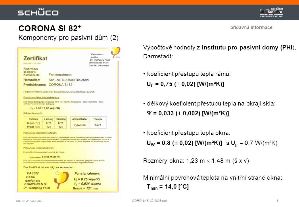 7CORONA SI 82 2003.pptStand: 24.02.2003 Harmonické soft kontury Osvědčená těsnící technika Zasklení 20 - 48 mm Hluboká, markantní vnitřní optika profilu a zaskl.