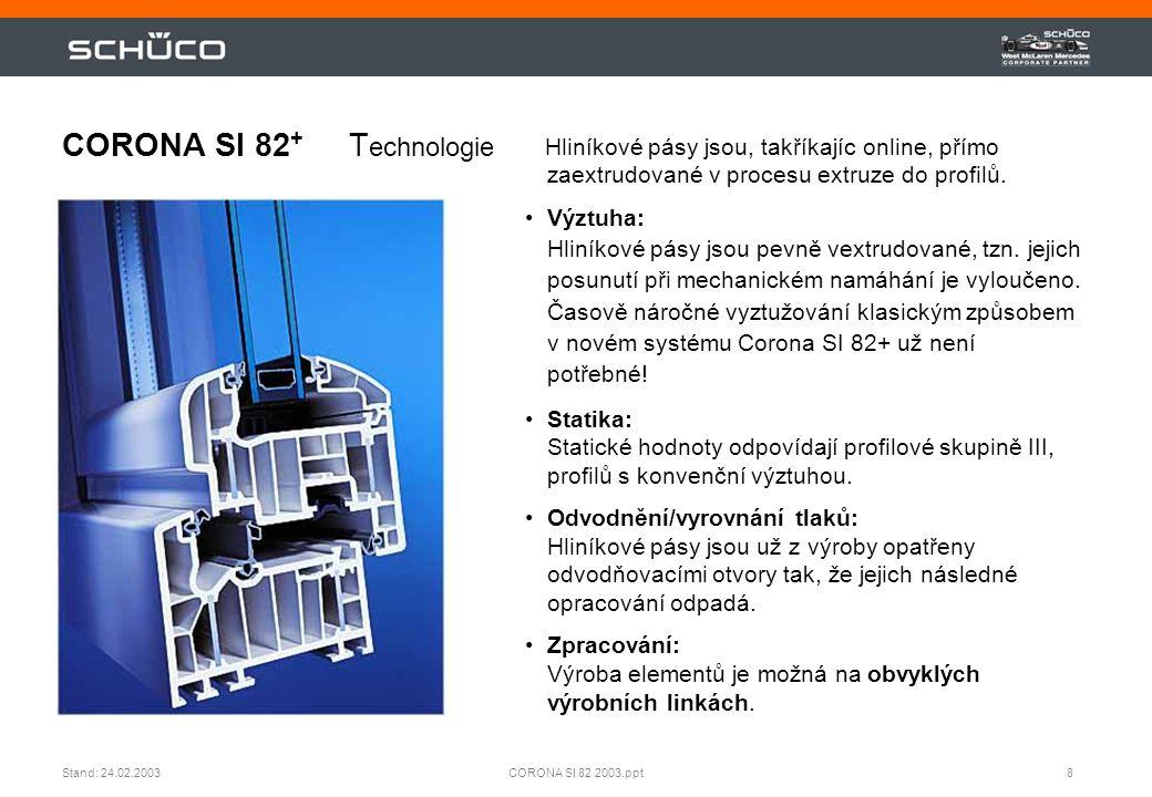 8CORONA SI 82 2003.pptStand: 24.02.2003 CORONA SI 82 + T echnologie Hliníkové pásy jsou, takříkajíc online, přímo zaextrudované v procesu extruze do p
