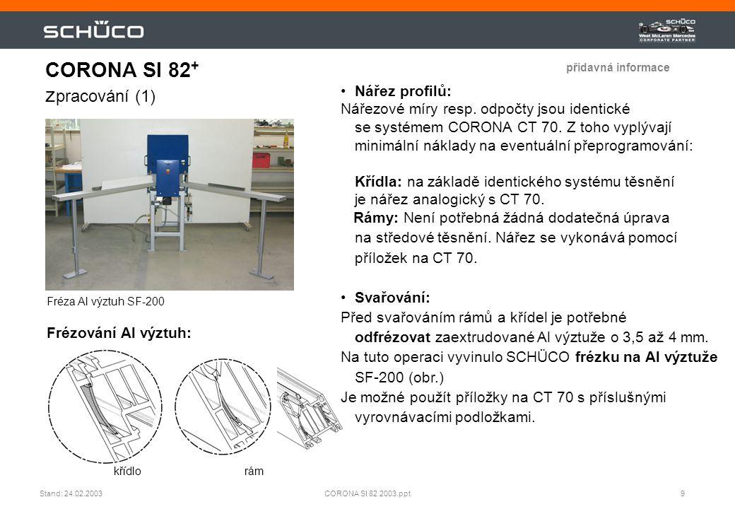10CORONA SI 82 2003.pptStand: 24.02.2003 CORONA SI 82 Zpracování (2) rámkřídlo Odvodnění profilů FWS 281 •Odvodnění / vyrovnání tlaků: Profily SI 82 a CT 70 mají identické úrovně odvodnění, proto je při změně systému (CT 70  SI 82) potřebné jen minimální, nebo žádné nastavení strojů.