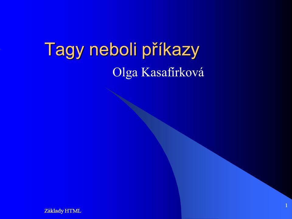 Základy HTML 1 Tagy neboli příkazy Olga Kasafírková