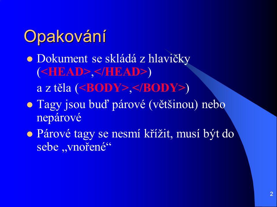 2 Opakování  Dokument se skládá z hlavičky (, ) a z těla (, )  Tagy jsou buď párové (většinou) nebo nepárové  Párové tagy se nesmí křížit, musí být