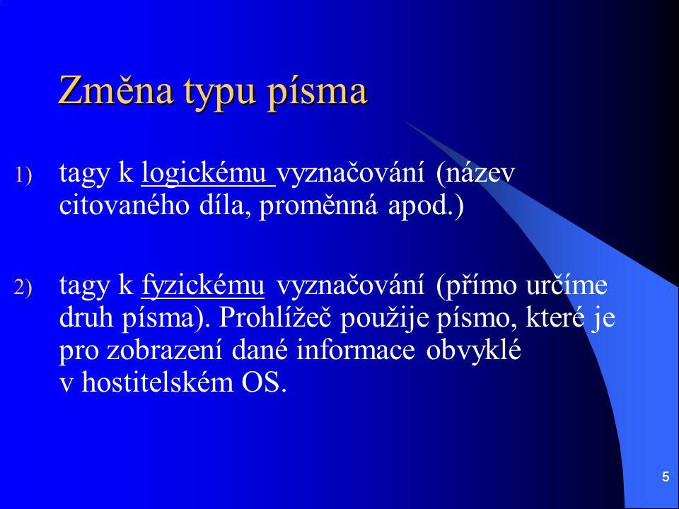 5 Změna typu písma 1) tagy k logickému vyznačování (název citovaného díla, proměnná apod.) 2) tagy k fyzickému vyznačování (přímo určíme druh písma).