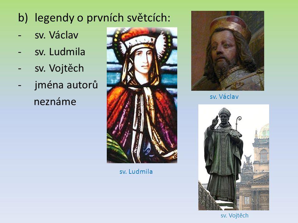 b)legendy o prvních světcích: -sv. Václav -sv. Ludmila -sv. Vojtěch -jména autorů neznáme sv. Václav sv. Ludmila sv. Vojtěch