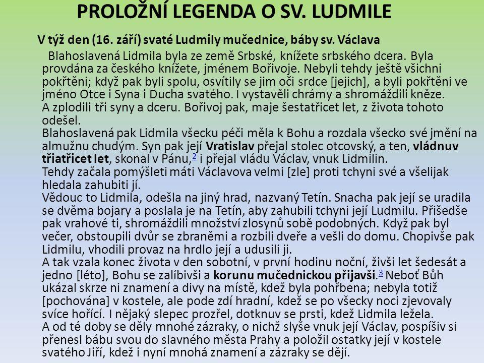 PROLOŽNÍ LEGENDA O SV. LUDMILE V týž den (16. září) svaté Ludmily mučednice, báby sv. Václava Blahoslavená Lidmila byla ze země Srbské, knížete srbské