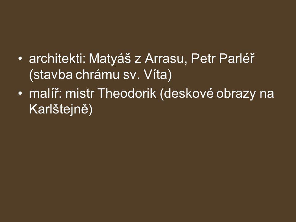 •architekti: Matyáš z Arrasu, Petr Parléř (stavba chrámu sv. Víta) •malíř: mistr Theodorik (deskové obrazy na Karlštejně)