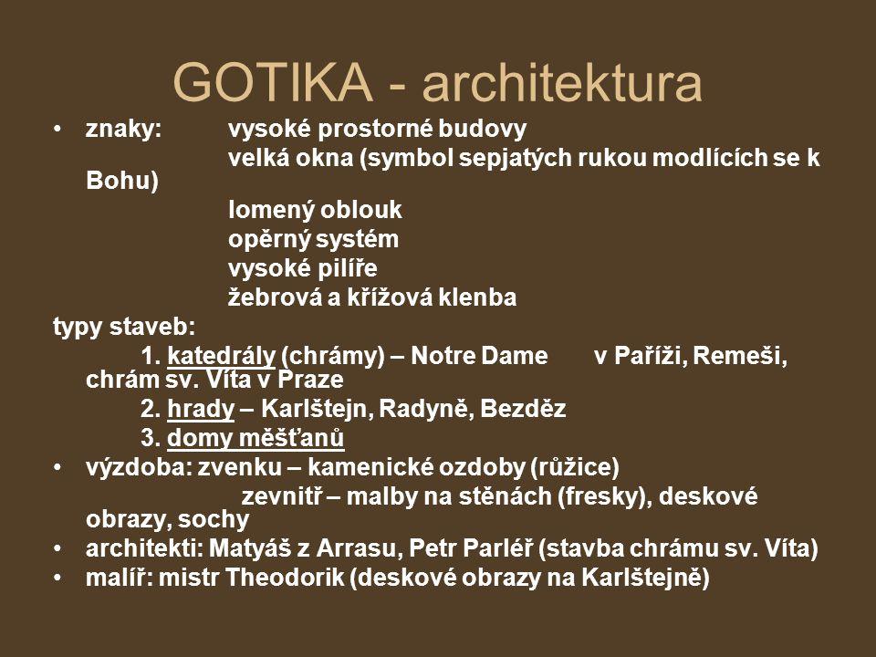 GOTIKA - architektura •znaky: vysoké prostorné budovy velká okna (symbol sepjatých rukou modlících se k Bohu) lomený oblouk opěrný systém vysoké pilíř