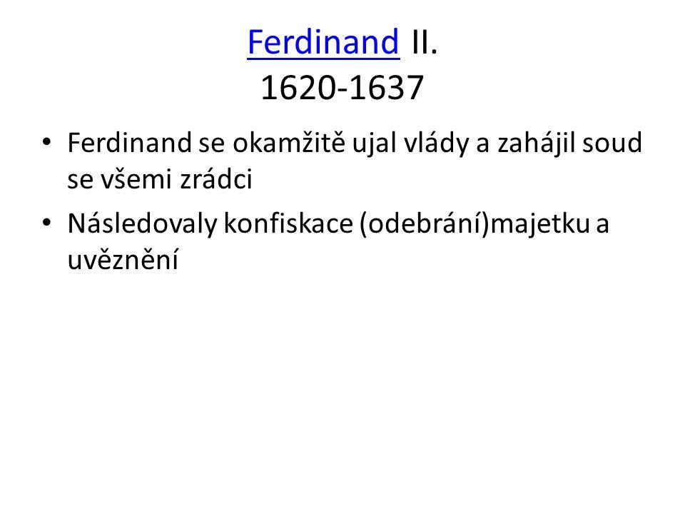 FerdinandFerdinand II. 1620-1637 • Ferdinand se okamžitě ujal vlády a zahájil soud se všemi zrádci • Následovaly konfiskace (odebrání)majetku a uvězně